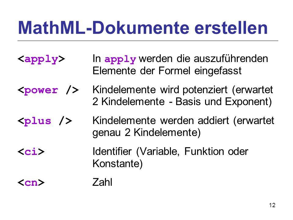 12 In apply werden die auszuführenden Elemente der Formel eingefasst Kindelemente wird potenziert (erwartet 2 Kindelemente - Basis und Exponent) Kindelemente werden addiert (erwartet genau 2 Kindelemente) Identifier (Variable, Funktion oder Konstante) Zahl MathML-Dokumente erstellen