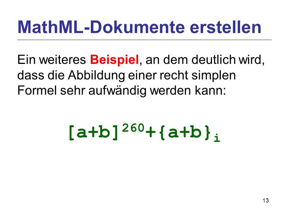 13 Ein weiteres Beispiel, an dem deutlich wird, dass die Abbildung einer recht simplen Formel sehr aufwändig werden kann: [a+b] 260 +{a+b} i MathML-Dokumente erstellen