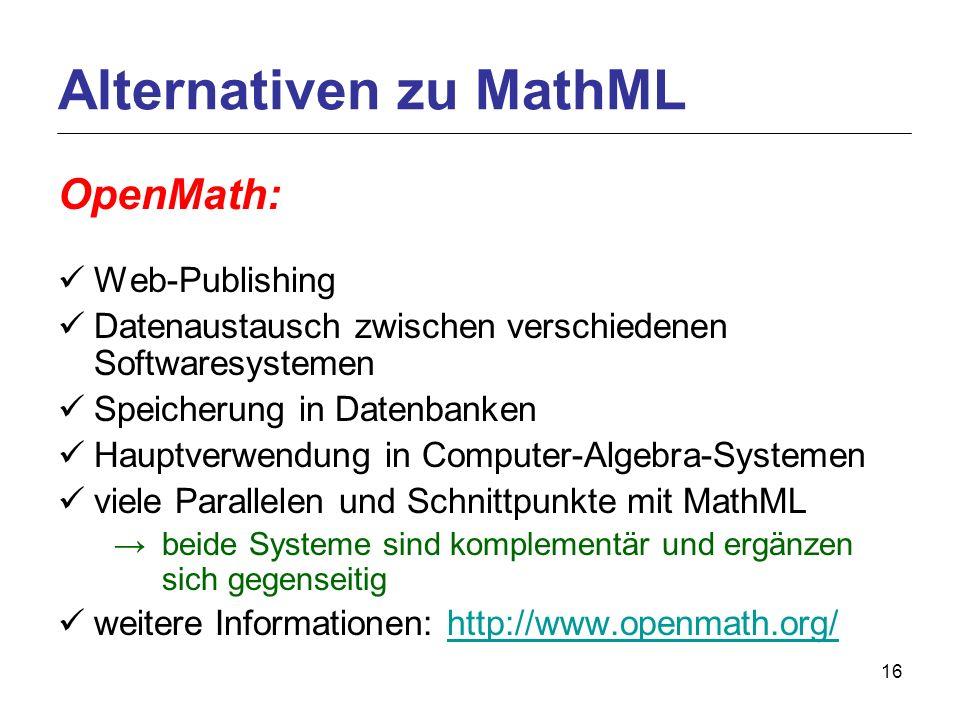 16 OpenMath: Web-Publishing Datenaustausch zwischen verschiedenen Softwaresystemen Speicherung in Datenbanken Hauptverwendung in Computer-Algebra-Systemen viele Parallelen und Schnittpunkte mit MathML beide Systeme sind komplementär und ergänzen sich gegenseitig weitere Informationen: http://www.openmath.org/http://www.openmath.org/ Alternativen zu MathML