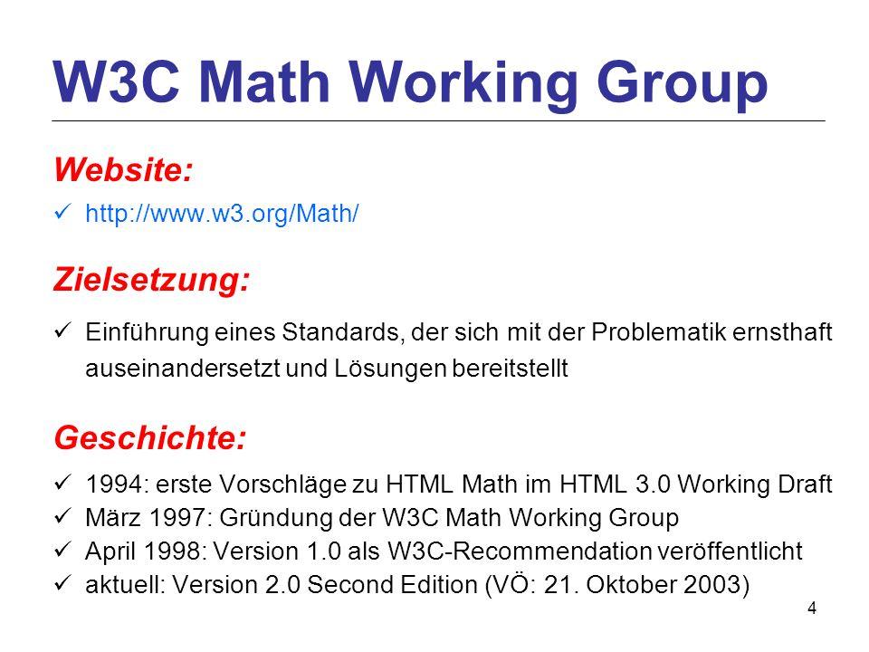 4 Website: http://www.w3.org/Math/ Zielsetzung: Einführung eines Standards, der sich mit der Problematik ernsthaft auseinandersetzt und Lösungen bereitstellt Geschichte: 1994: erste Vorschläge zu HTML Math im HTML 3.0 Working Draft März 1997: Gründung der W3C Math Working Group April 1998: Version 1.0 als W3C-Recommendation veröffentlicht aktuell: Version 2.0 Second Edition (VÖ: 21.