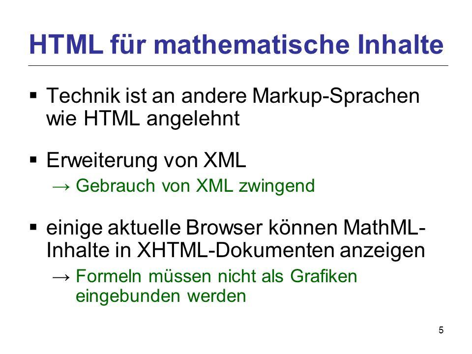 5 Technik ist an andere Markup-Sprachen wie HTML angelehnt Erweiterung von XML Gebrauch von XML zwingend einige aktuelle Browser können MathML- Inhalte in XHTML-Dokumenten anzeigen Formeln müssen nicht als Grafiken eingebunden werden HTML für mathematische Inhalte