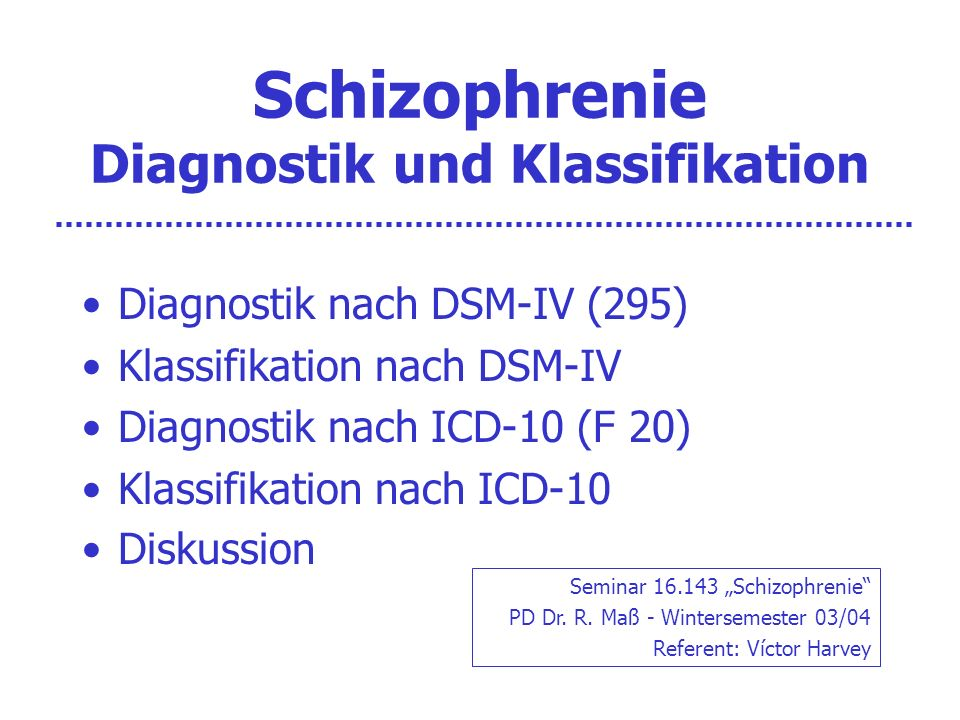 Schizophrenie Diagnostik und Klassifikation Diagnostik nach DSM-IV (295) Klassifikation nach DSM-IV Diagnostik nach ICD-10 (F 20) Klassifikation nach