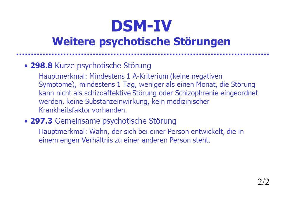 DSM-IV Weitere psychotische Störungen 298.8 Kurze psychotische Störung Hauptmerkmal: Mindestens 1 A-Kriterium (keine negativen Symptome), mindestens 1