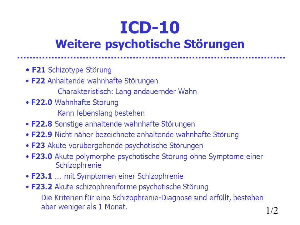 ICD-10 Weitere psychotische Störungen F21 Schizotype Störung F22 Anhaltende wahnhafte Störungen Charakteristisch: Lang andauernder Wahn F22.0 Wahnhafte Störung Kann lebenslang bestehen F22.8 Sonstige anhaltende wahnhafte Störungen F22.9 Nicht näher bezeichnete anhaltende wahnhafte Störung F23 Akute vorübergehende psychotische Störungen F23.0 Akute polymorphe psychotische Störung ohne Symptome einer Schizophrenie F23.1...