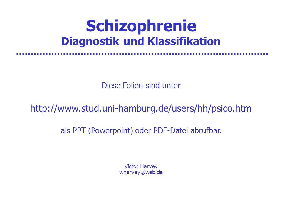 Schizophrenie Diagnostik und Klassifikation Diese Folien sind unter http://www.stud.uni-hamburg.de/users/hh/psico.htm als PPT (Powerpoint) oder PDF-Datei abrufbar.