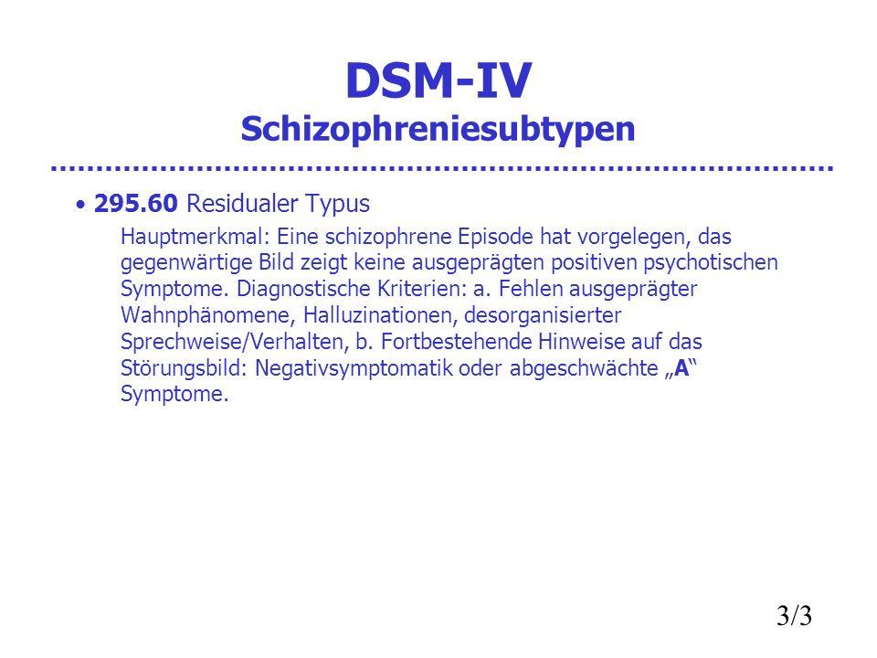 DSM-IV Schizophreniesubtypen 295.60 Residualer Typus Hauptmerkmal: Eine schizophrene Episode hat vorgelegen, das gegenwärtige Bild zeigt keine ausgeprägten positiven psychotischen Symptome.