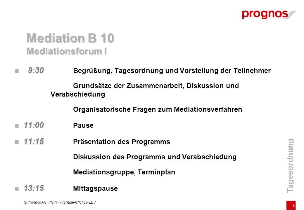 2 © Prognos AG, PGPPT-Vorlage-070703-EDV Mediation B 10 Mediationsforum I 9:30 9:30 Begrüßung, Tagesordnung und Vorstellung der Teilnehmer Grundsätze