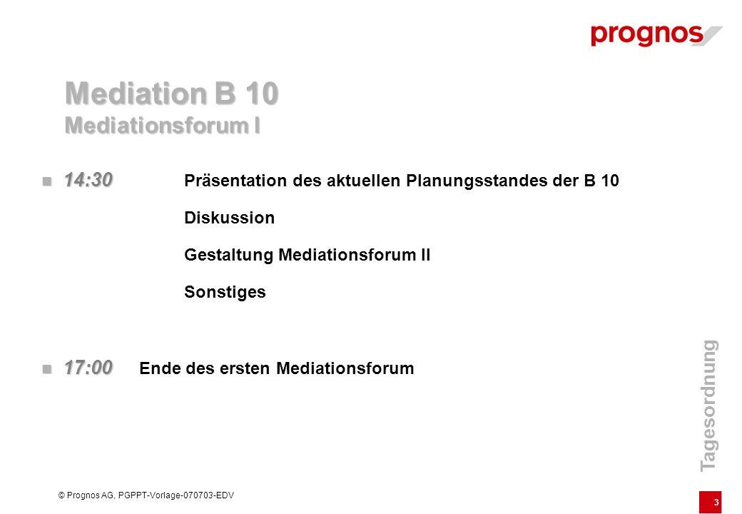 3 © Prognos AG, PGPPT-Vorlage-070703-EDV 14:30 14:30 Präsentation des aktuellen Planungsstandes der B 10 Diskussion Gestaltung Mediationsforum II Sons