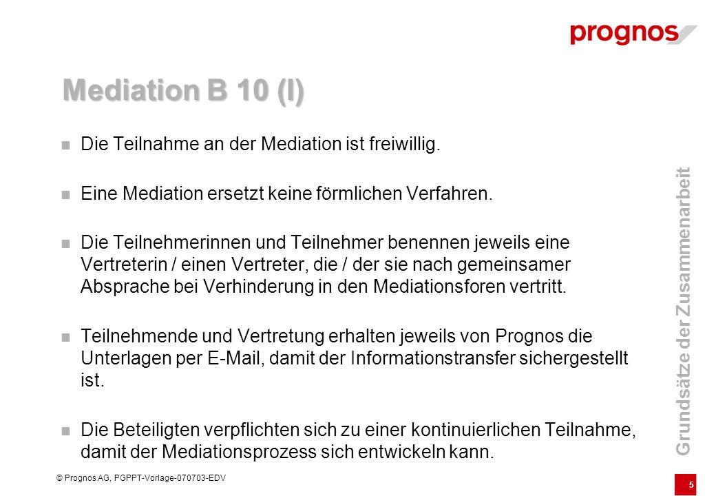5 © Prognos AG, PGPPT-Vorlage-070703-EDV Mediation B 10 (I) Die Teilnahme an der Mediation ist freiwillig. Eine Mediation ersetzt keine förmlichen Ver