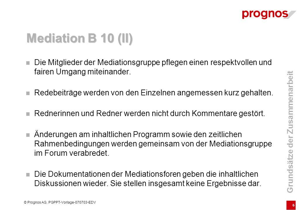 6 © Prognos AG, PGPPT-Vorlage-070703-EDV Mediation B 10 (II) Die Mitglieder der Mediationsgruppe pflegen einen respektvollen und fairen Umgang miteinander.