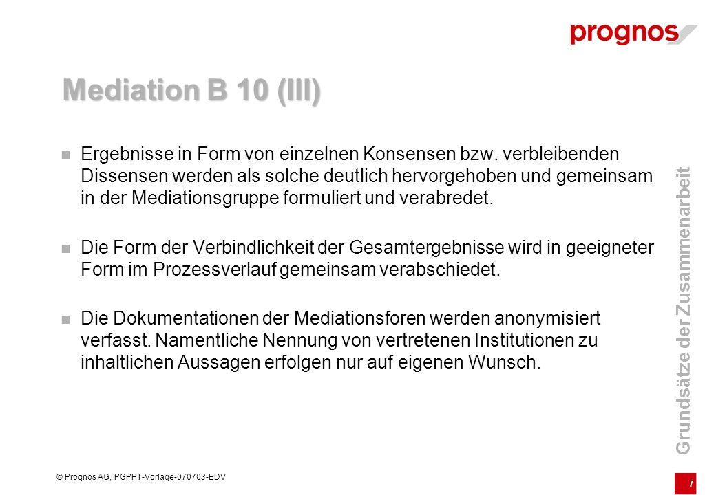 8 © Prognos AG, PGPPT-Vorlage-070703-EDV Mediation B 10 (IV) Die Beteiligten verpflichten sich, andere Mitglieder der Mediation nach außen nicht namentlich zu zitieren, um einen konstruktiven Austausch sicherzustellen.