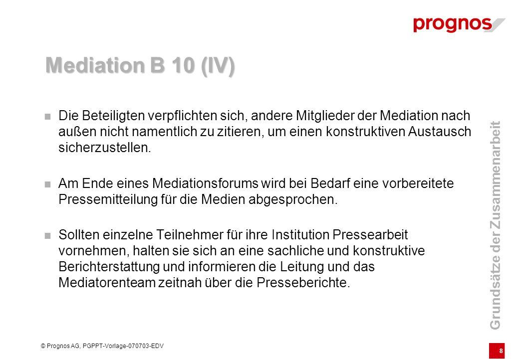 8 © Prognos AG, PGPPT-Vorlage-070703-EDV Mediation B 10 (IV) Die Beteiligten verpflichten sich, andere Mitglieder der Mediation nach außen nicht namen