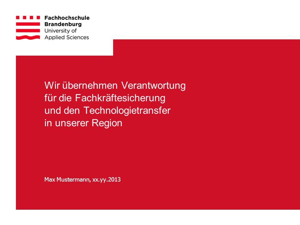 Wir übernehmen Verantwortung für die Fachkräftesicherung und den Technologietransfer in unserer Region Max Mustermann, xx.yy.2013
