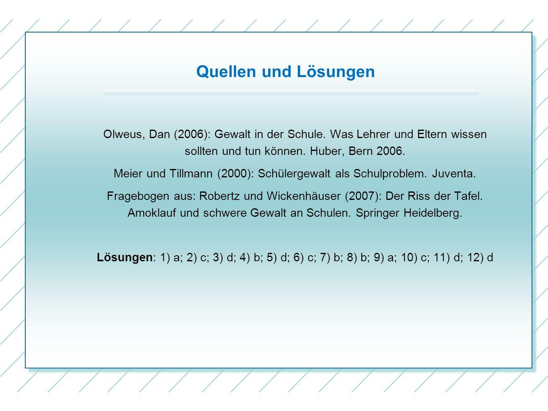 Quellen und Lösungen Olweus, Dan (2006): Gewalt in der Schule. Was Lehrer und Eltern wissen sollten und tun können. Huber, Bern 2006. Meier und Tillma