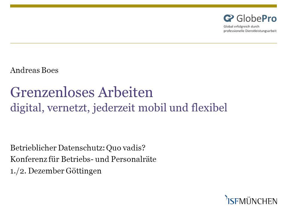 Andreas Boes Grenzenloses Arbeiten digital, vernetzt, jederzeit mobil und flexibel Betrieblicher Datenschutz: Quo vadis? Konferenz für Betriebs- und P