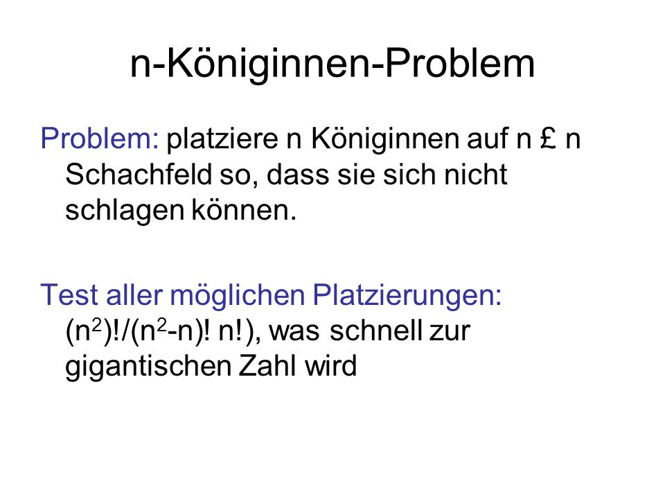 n-Königinnen-Problem Problem: platziere n Königinnen auf n £ n Schachfeld so, dass sie sich nicht schlagen können.