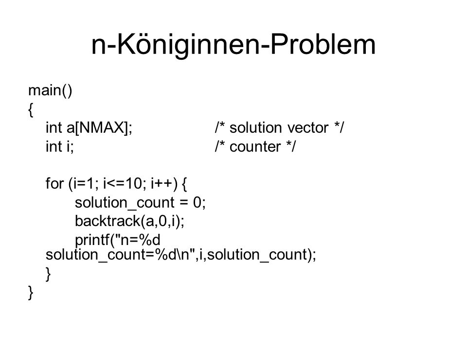 n-Königinnen-Problem main() { int a[NMAX];/* solution vector */ int i;/* counter */ for (i=1; i<=10; i++) { solution_count = 0; backtrack(a,0,i); printf( n=%d solution_count=%d\n ,i,solution_count); }