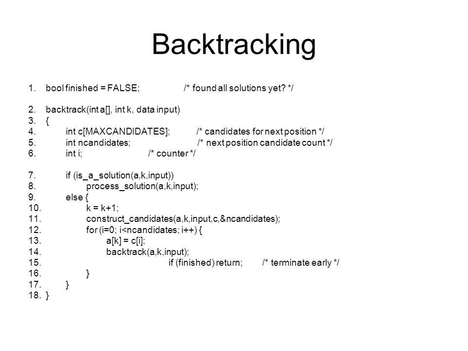 Backtracking Anwendungsspezifische Teile: is_a_solution(a,k,input): testet auf vollständige Lösung process_solution(a,k): wertet Lösung aus construct_candidates(a,k,input,c,ncandidat es): füllt Feld c mit allen möglichen Kandidaten für a k