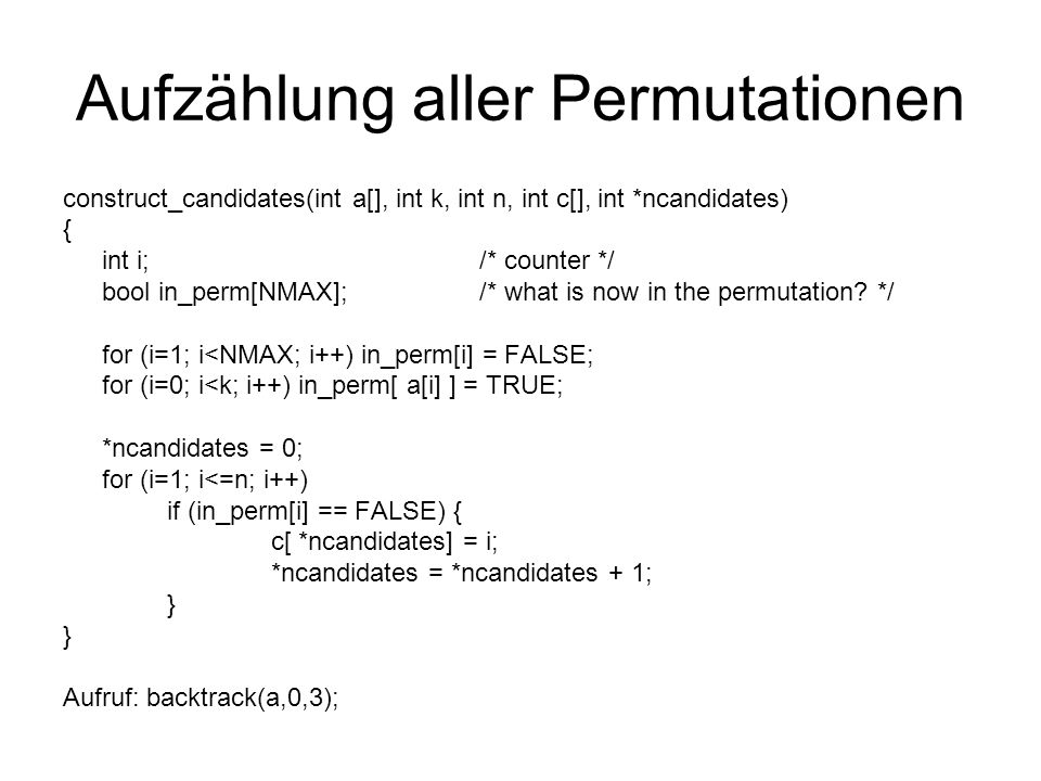 Aufzählung aller Permutationen construct_candidates(int a[], int k, int n, int c[], int *ncandidates) { int i;/* counter */ bool in_perm[NMAX];/* what is now in the permutation.