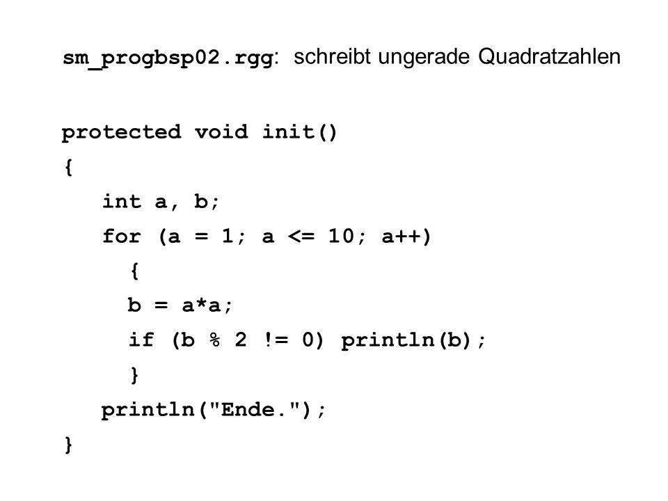 sm_progbsp02.rgg : schreibt ungerade Quadratzahlen protected void init() { int a, b; for (a = 1; a <= 10; a++) { b = a*a; if (b % 2 != 0) println(b); } println( Ende. ); }