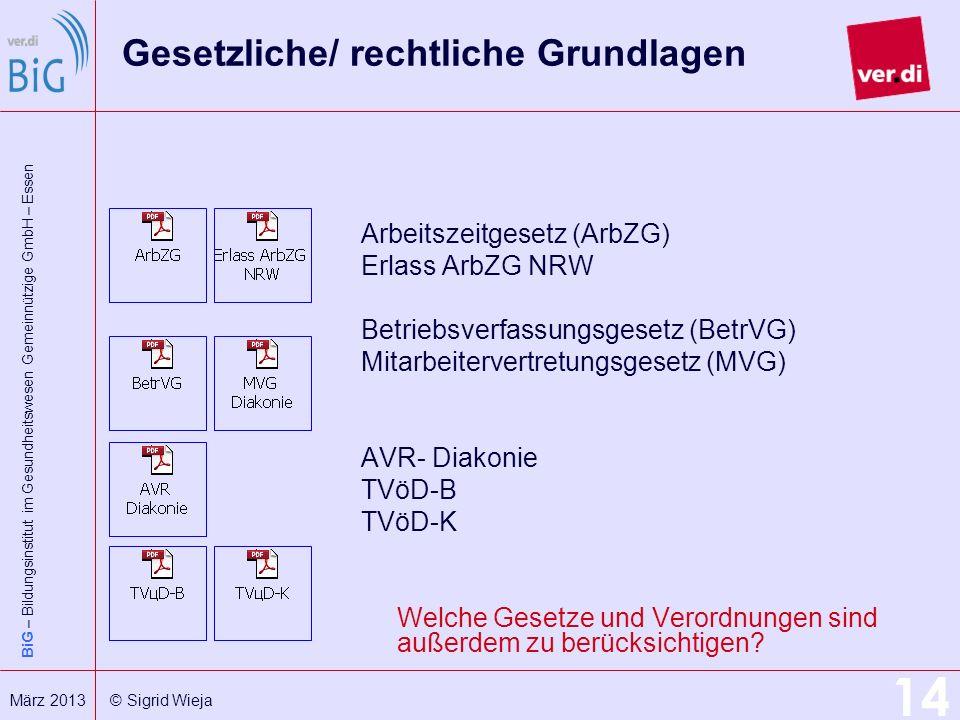 BiG – Bildungsinstitut im Gesundheitswesen Gemeinnützige GmbH – Essen 14 März 2013 © Sigrid Wieja Gesetzliche/ rechtliche Grundlagen Arbeitszeitgesetz