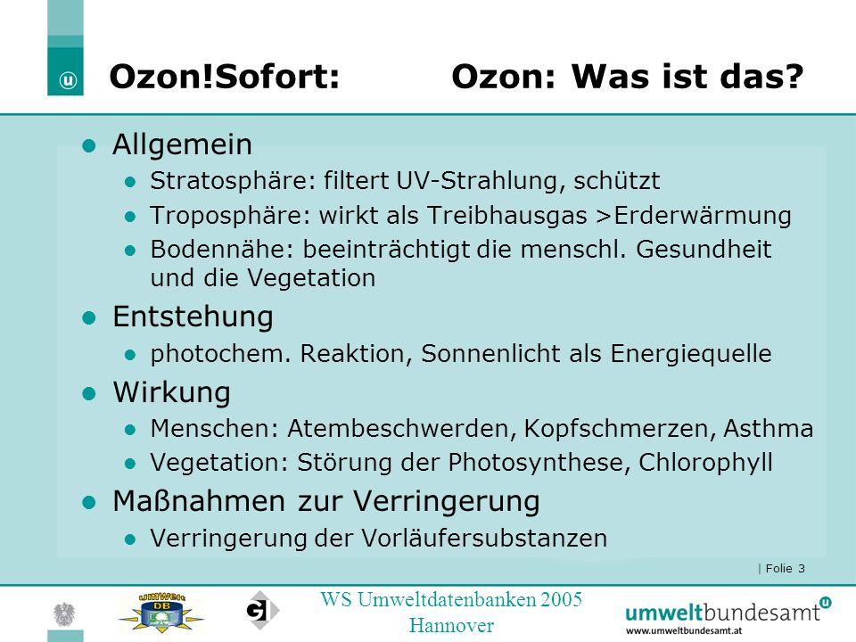 | Folie 3 WS Umweltdatenbanken 2005 Hannover Ozon!Sofort:Ozon: Was ist das? Allgemein Stratosphäre: filtert UV-Strahlung, schützt Troposphäre: wirkt a