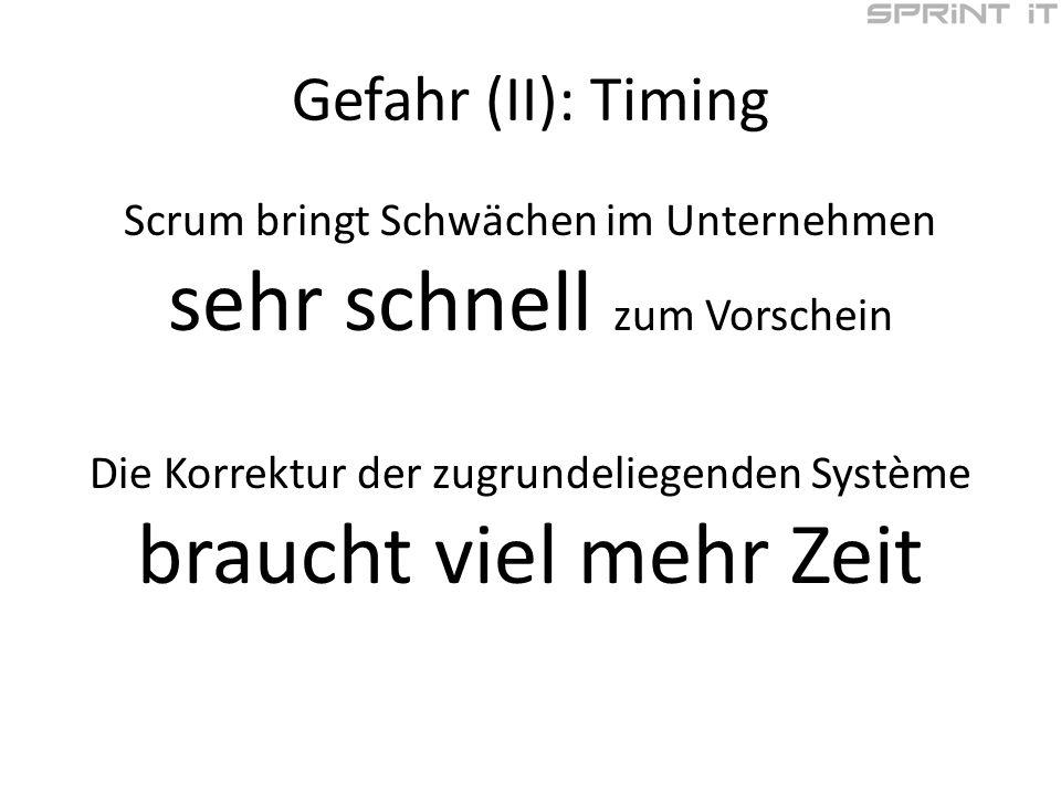 Gefahr (II): Timing Scrum bringt Schwächen im Unternehmen sehr schnell zum Vorschein Die Korrektur der zugrundeliegenden Système braucht viel mehr Zeit