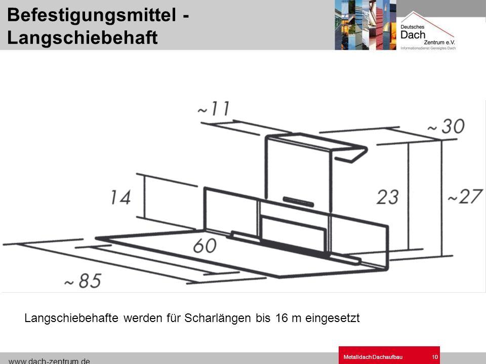 www.dach-zentrum.de Metalldach Dachaufbau10 Befestigungsmittel - Langschiebehaft Langschiebehafte werden für Scharlängen bis 16 m eingesetzt