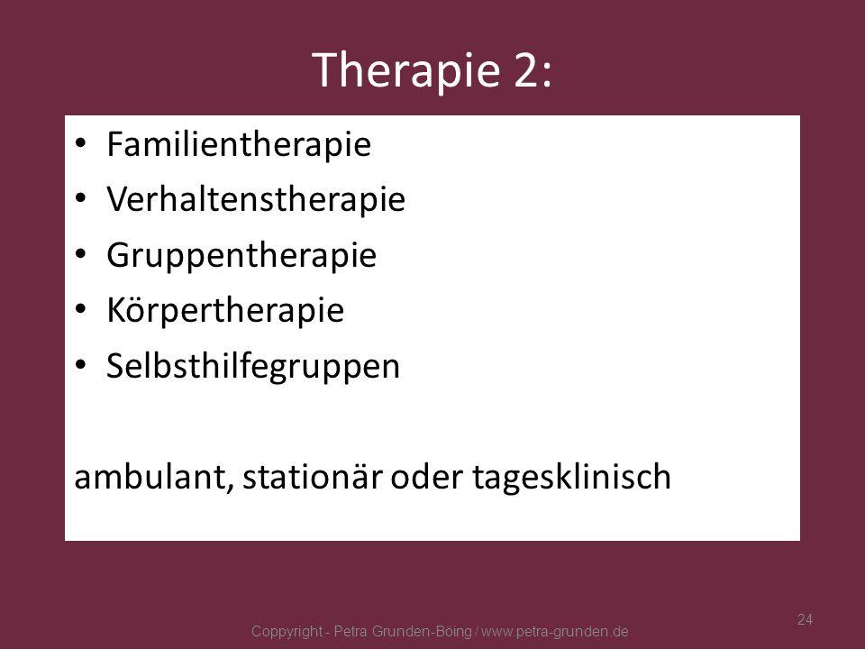 Therapie 2: Familientherapie Verhaltenstherapie Gruppentherapie Körpertherapie Selbsthilfegruppen ambulant, stationär oder tagesklinisch Coppyright -