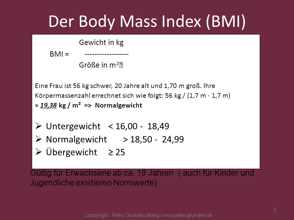 Der Body Mass Index (BMI) Gewicht in kg BMI = ------------------ Größe in m 2 Eine Frau ist 56 kg schwer, 20 Jahre alt und 1,70 m groß. Ihre Körpermas