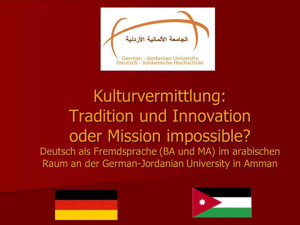 Kulturvermittlung: Tradition und Innovation oder Mission impossible? Deutsch als Fremdsprache (BA und MA) im arabischen Raum an der German-Jordanian U