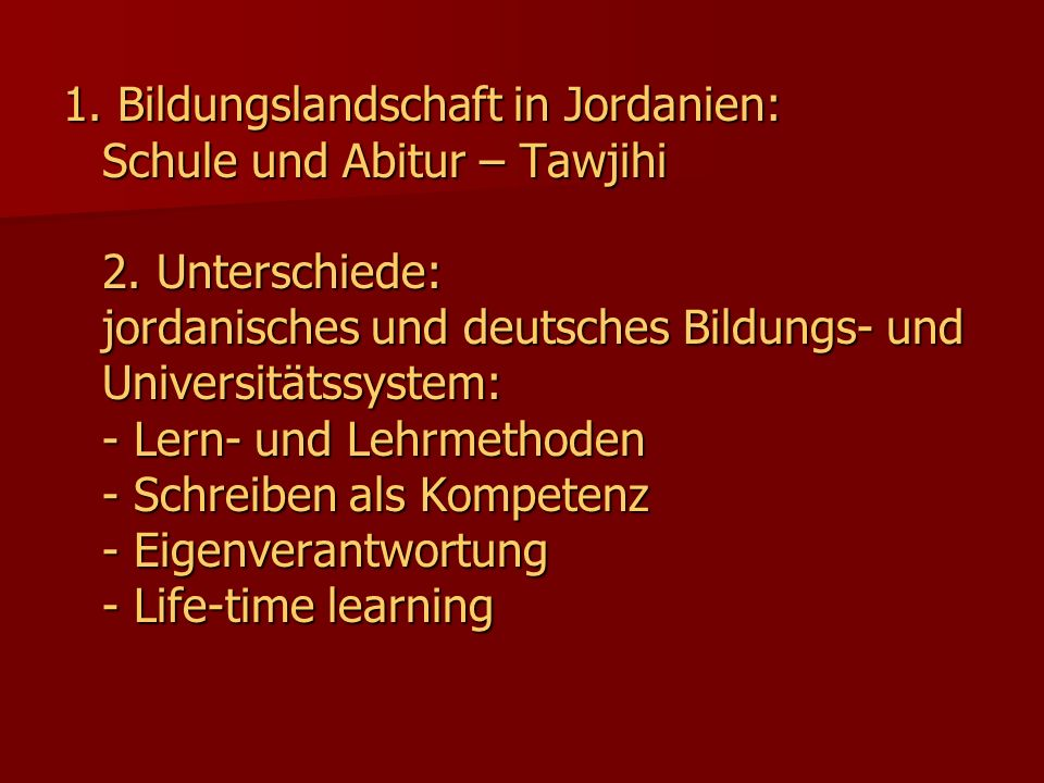 1. Bildungslandschaft in Jordanien: Schule und Abitur – Tawjihi 2. Unterschiede: jordanisches und deutsches Bildungs- und Universitätssystem: - Lern-