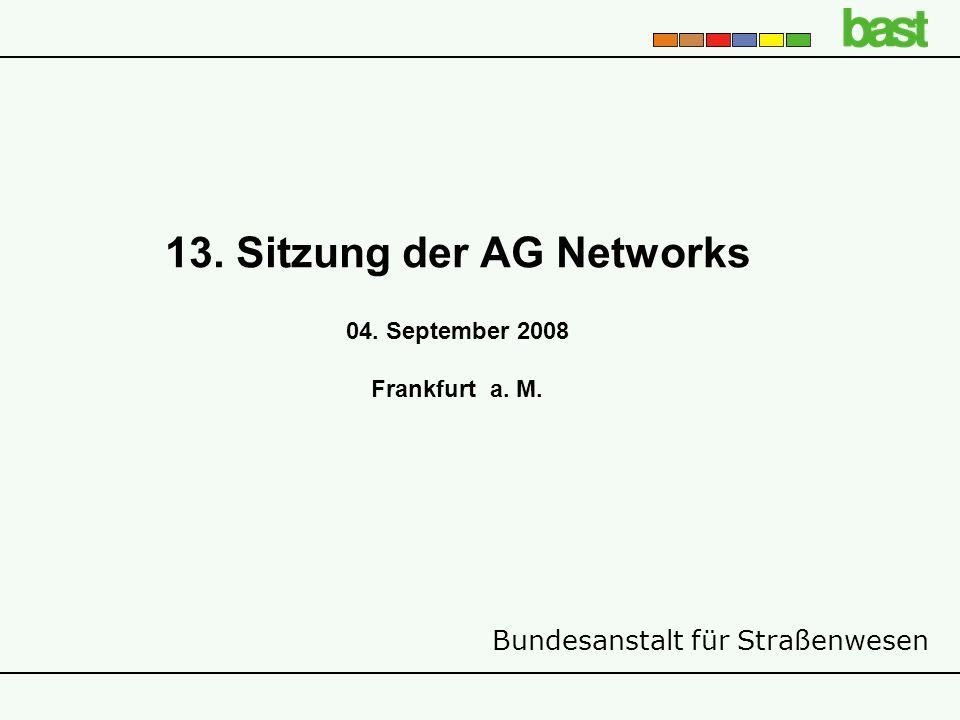 Bundesanstalt für Straßenwesen 13. Sitzung der AG Networks 04. September 2008 Frankfurt a. M.