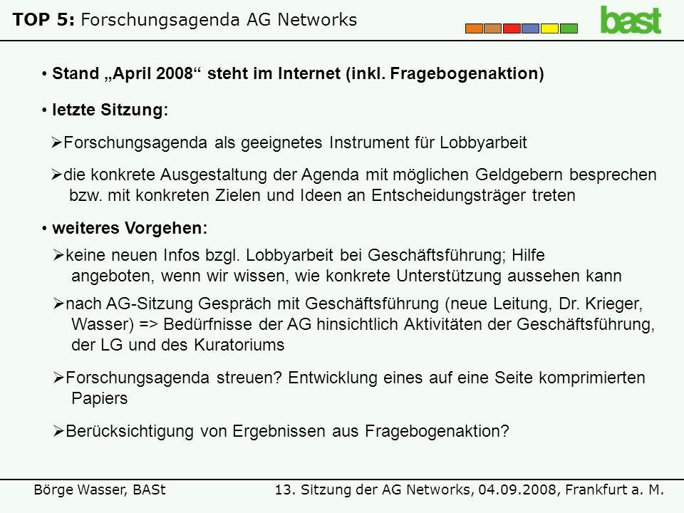13. Sitzung der AG Networks, 04.09.2008, Frankfurt a. M.Börge Wasser, BASt TOP 5:Forschungsagenda AG Networks Stand April 2008 steht im Internet (inkl