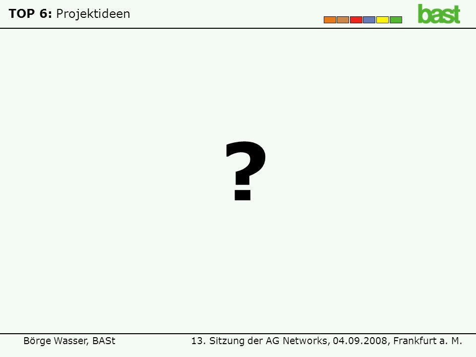 13. Sitzung der AG Networks, 04.09.2008, Frankfurt a. M.Börge Wasser, BASt TOP 6:Projektideen ?