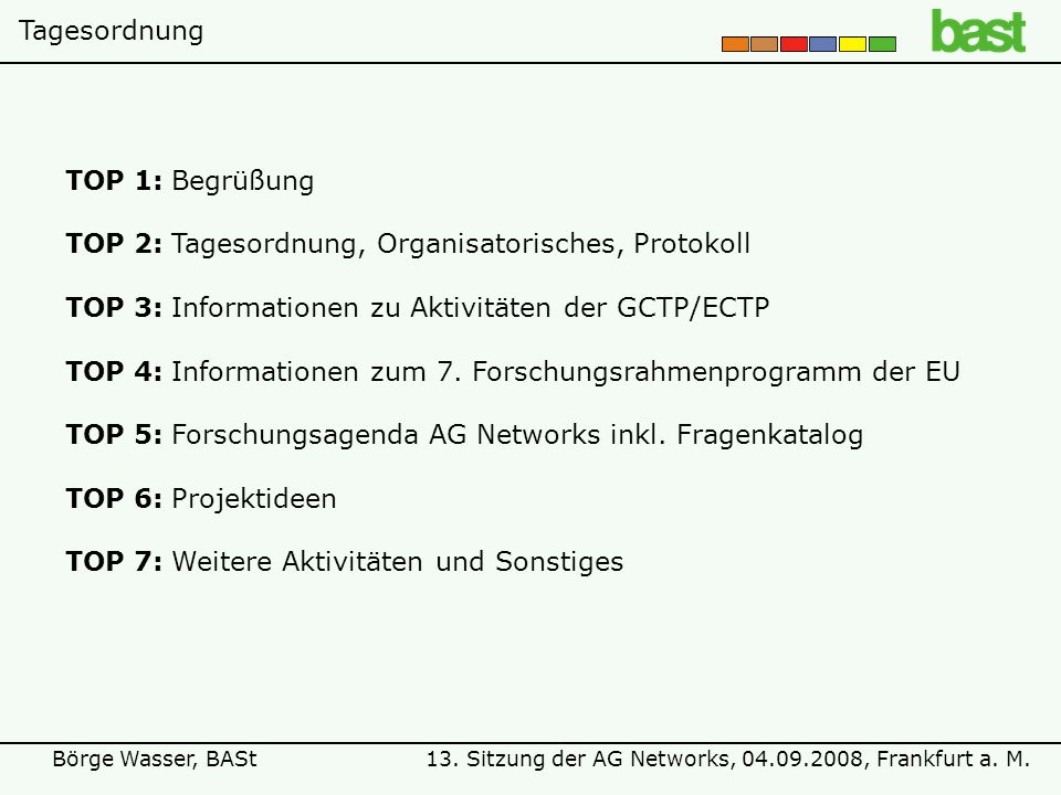 13. Sitzung der AG Networks, 04.09.2008, Frankfurt a. M.Börge Wasser, BASt TOP 1:Begrüßung TOP 2:Tagesordnung, Organisatorisches, Protokoll TOP 3:Info