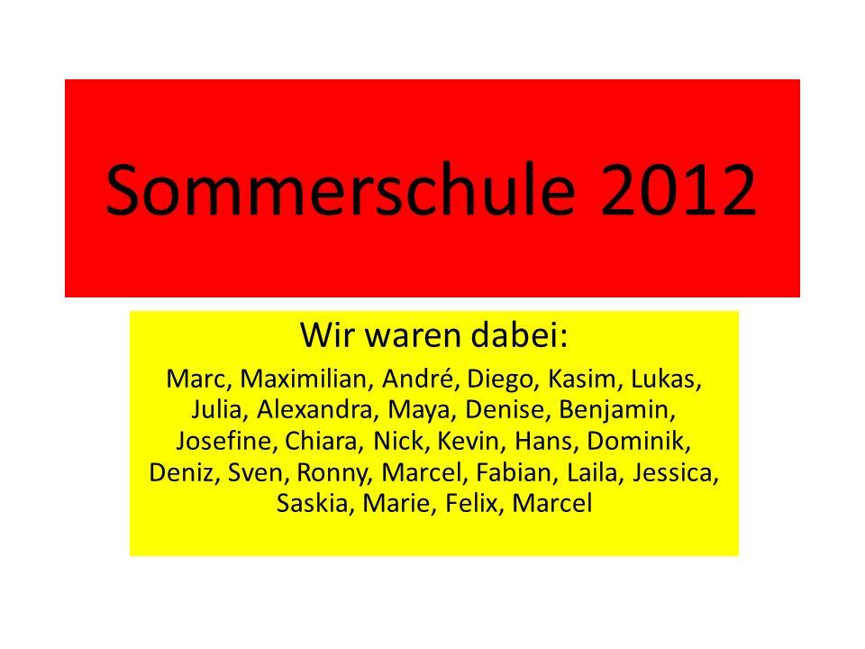 Sommerschule 2012 Wir waren dabei: Marc, Maximilian, André, Diego, Kasim, Lukas, Julia, Alexandra, Maya, Denise, Benjamin, Josefine, Chiara, Nick, Kev
