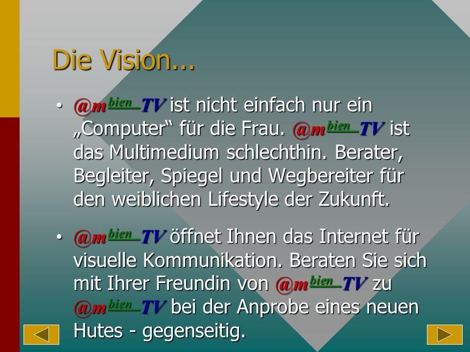Die Vision... @m bien TV ist nicht einfach nur ein Computer für die Frau. @m bien TV ist das Multimedium schlechthin. Berater, Begleiter, Spiegel und