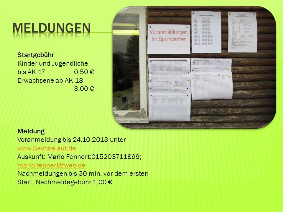 Startgebühr Kinder und Jugendliche bis AK 17 0,50 Erwachsene ab AK 18 3,00 Meldung Voranmeldung bis 24.10.2013 unter www.Sachselauf.de Auskunft: Mario Fennert:015203711899; mario.fennert@web.de Nachmeldungen bis 30 min.