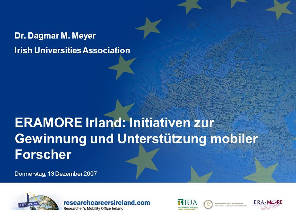 ERAMORE Irland: Initiativen zur Gewinnung und Unterstützung mobiler Forscher Donnerstag, 13 Dezember 2007 Dr. Dagmar M. Meyer Irish Universities Assoc