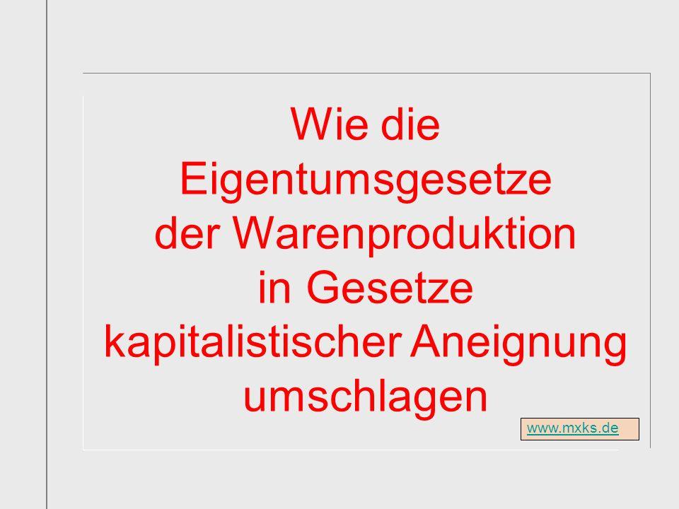 www.mxks.de Wie die Eigentumsgesetze der Warenproduktion in Gesetze kapitalistischer Aneignung umschlagen