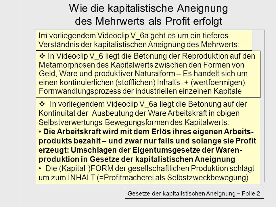 Im vorliegendem Videoclip V_6a geht es um ein tieferes Verständnis der kapitalistischen Aneignung des Mehrwerts: In Videoclip V_6 liegt die Betonung der Reproduktion auf den Metamorphosen des Kapitalwerts zwischen den Formen von Geld, Ware und produktiver Naturalform – Es handelt sich um einen kontinuierlichen (stofflichen) Inhalts- + (wertfoermigen) Formwandlungsprozess der industriellen einzelnen Kapitale In vorliegendem Videoclip V_6a liegt die Betonung auf der Kontinuität der Ausbeutung der Ware Arbeitskraft in obigen Selbstverwertungs-Bewegungsformen des Kapitalwerts: Die Arbeitskraft wird mit dem Erlös ihres eigenen Arbeits- produkts bezahlt – und zwar nur falls und solange sie Profit erzeugt: Umschlagen der Eigentumsgesetze der Waren- produktion in Gesetze der kapitalistischen Aneignung Die (Kapital-)FORM der gesellschaftlichen Produktion schlägt um zum INHALT (=Profitmacherei als Selbstzweckbewegung) Wie die kapitalistische Aneignung des Mehrwerts als Profit erfolgt Gesetze der kapitalistischen Aneignung – Folie 2