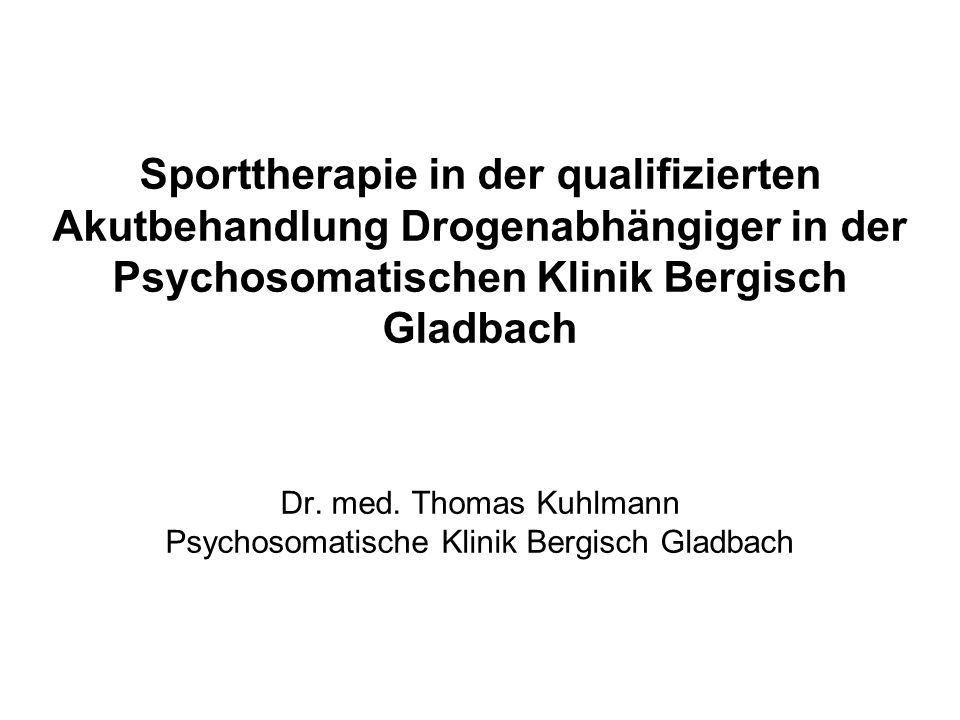 Sporttherapie in der qualifizierten Akutbehandlung Drogenabhängiger in der Psychosomatischen Klinik Bergisch Gladbach Dr. med. Thomas Kuhlmann Psychos