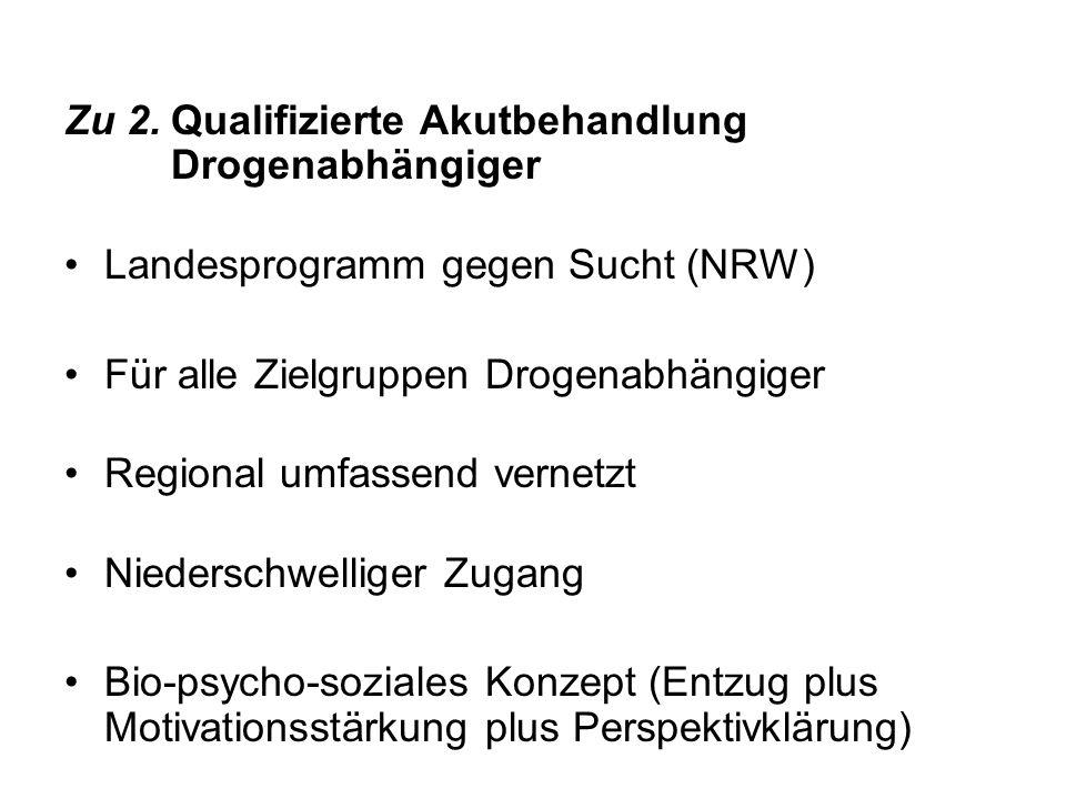 Zu 2.Qualifizierte Akutbehandlung Drogenabhängiger Landesprogramm gegen Sucht (NRW) Für alle Zielgruppen Drogenabhängiger Regional umfassend vernetzt