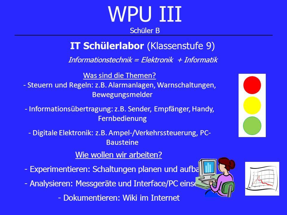 WPU III Schüler B IT Schülerlabor (Klassenstufe 9) Informationstechnik = Elektronik + Informatik Was sind die Themen? - Steuern und Regeln: z.B. Alarm