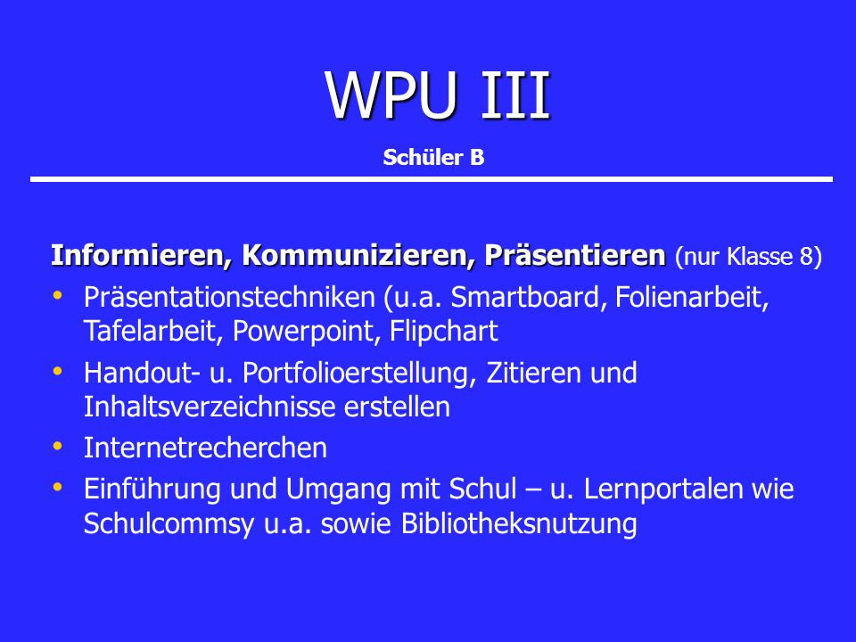 WPU III WPU III Informieren, Kommunizieren, Präsentieren Informieren, Kommunizieren, Präsentieren (nur Klasse 8) Präsentationstechniken (u.a. Smartboa