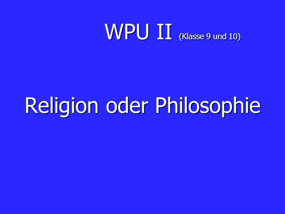 WPU II (Klasse 9 und 10) WPU II (Klasse 9 und 10) Religion oder Philosophie