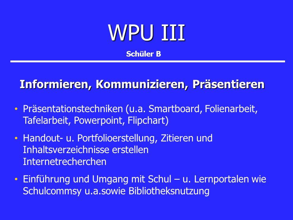 WPU III Informieren, Kommunizieren, Präsentieren Informieren, Kommunizieren, Präsentieren Schüler B Präsentationstechniken (u.a. Smartboard, Folienarb