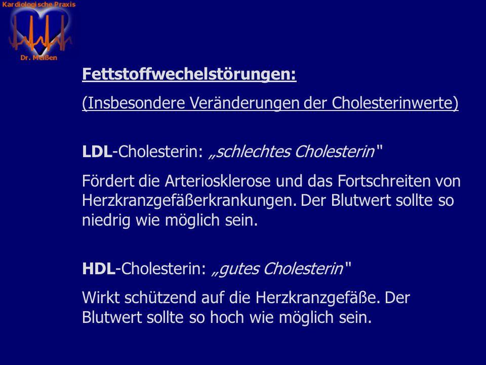 Fettstoffwechelstörungen: (Insbesondere Veränderungen der Cholesterinwerte) LDL-Cholesterin: schlechtes Cholesterin Fördert die Arteriosklerose und das Fortschreiten von Herzkranzgefäßerkrankungen.