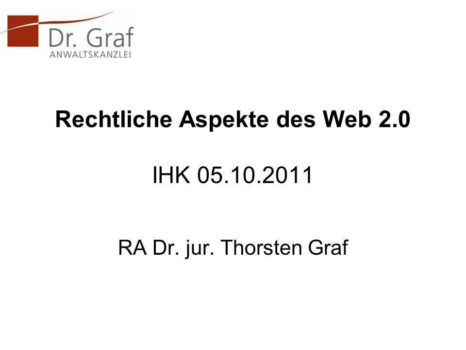Rechtliche Aspekte des Web 2.0 IHK 05.10.2011 RA Dr. jur. Thorsten Graf
